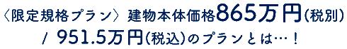 〈限定規格プラン〉建物本体価格865万円(税別)/951.5万円(税込)のプランとは…!